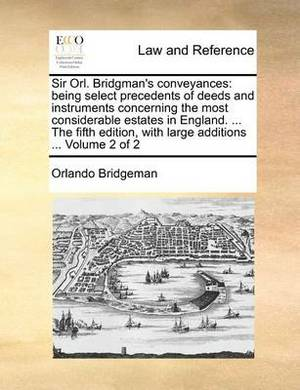 Sir Orl. Bridgman's Conveyances: Being Select Precedents of Deeds and Instruments Concerning the Most Considerable Estates in England. ... the Fifth Edition, with Large Additions ... Volume 2 of 2