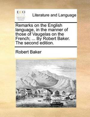 Remarks on the English Language, in the Manner of Those of Vaugelas on the French; ... by Robert Baker. the Second Edition.