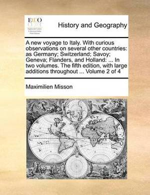 A New Voyage to Italy. with Curious Observations on Several Other Countries: As Germany; Switzerland; Savoy; Geneva; Flanders, and Holland: ... in Two Volumes. the Fifth Edition, with Large Additions Throughout ... Volume 2 of 4