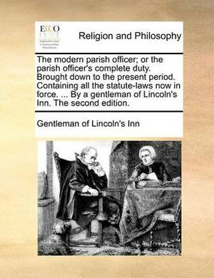 The Modern Parish Officer; Or the Parish Officer's Complete Duty. Brought Down to the Present Period. Containing All the Statute-Laws Now in Force. ... by a Gentleman of Lincoln's Inn. the Second Edition.