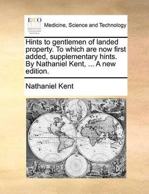 Hints to Gentlemen of Landed Property. to Which Are Now First Added, Supplementary Hints. by Nathaniel Kent, ... a New Edition.