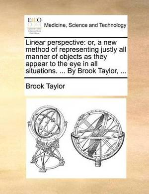 Linear Perspective: Or, a New Method of Representing Justly All Manner of Objects as They Appear to the Eye in All Situations. ... by Brook Taylor, ...