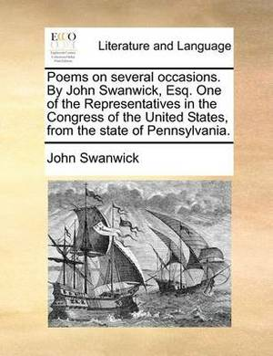 Poems on Several Occasions. by John Swanwick, Esq. One of the Representatives in the Congress of the United States, from the State of Pennsylvania.