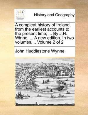 A Compleat History of Ireland, from the Earliest Accounts to the Present Time; ... by J.H. Winne, ... a New Edition. in Two Volumes. .. Volume 2 of 2