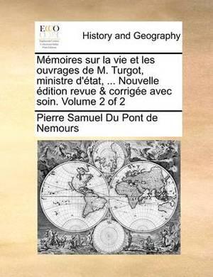 Memoires Sur La Vie Et Les Ouvrages de M. Turgot, Ministre D'Tat, ... Nouvelle Dition Revue & Corrige Avec Soin. Volume 2 of 2