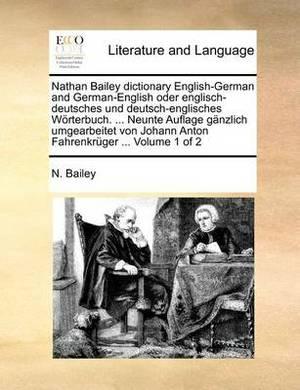 Nathan Bailey Dictionary English-German and German-English Oder Englisch-Deutsches Und Deutsch-Englisches Worterbuch. ... Neunte Auflage Ganzlich Umgearbeitet Von Johann Anton Fahrenkruger ... Volume 1 of 2