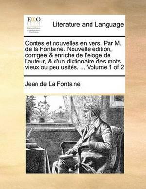 Contes Et Nouvelles En Vers. Par M. de La Fontaine. Nouvelle Edition, Corrige & Enriche de L'Eloge de L'Auteur, & D'Un Dictionaire Des Mots Vieux Ou Peu Usits. ... Volume 1 of 2