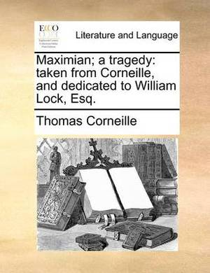 Maximian; A Tragedy: Taken from Corneille, and Dedicated to William Lock, Esq.