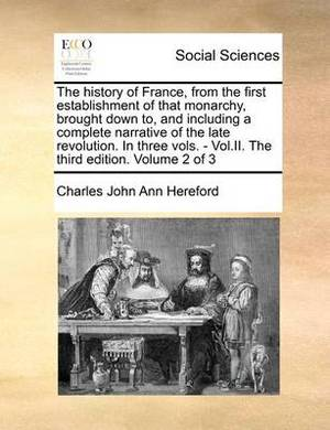 The History of France, from the First Establishment of That Monarchy, Brought Down To, and Including a Complete Narrative of the Late Revolution. in Three Vols. - Vol.II. the Third Edition. Volume 2 of 3