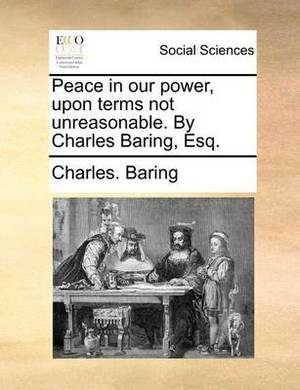 Peace in Our Power, Upon Terms Not Unreasonable. by Charles Baring, Esq.
