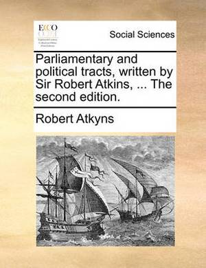 Parliamentary and Political Tracts, Written by Sir Robert Atkins, ... the Second Edition.