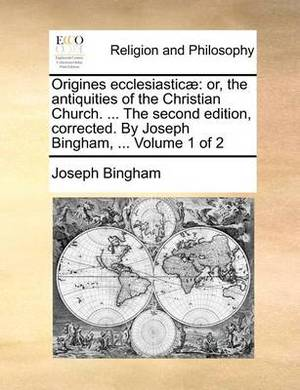 Origines Ecclesiasticae: Or, the Antiquities of the Christian Church. ... the Second Edition, Corrected. by Joseph Bingham, ... Volume 1 of 2