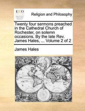 Twenty Four Sermons Preached in the Cathedral Church of Rochester, on Solemn Occasions. by the Late REV. James Hales, ... Volume 2 of 2
