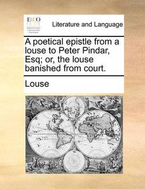 A Poetical Epistle from a Louse to Peter Pindar, Esq; Or, the Louse Banished from Court.