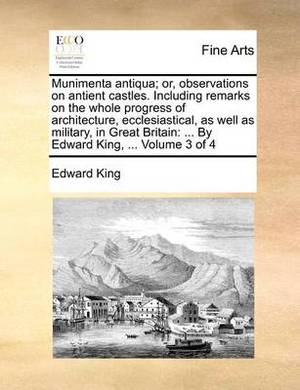 Munimenta Antiqua; Or, Observations on Antient Castles. Including Remarks on the Whole Progress of Architecture, Ecclesiastical, as Well as Military, in Great Britain: ... by Edward King, ... Volume 3 of 4