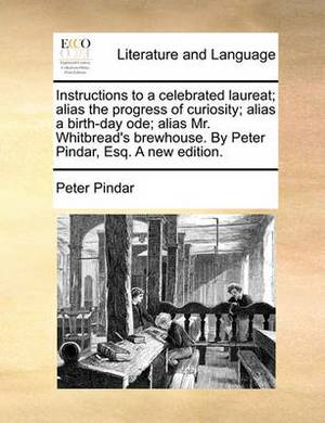Instructions to a Celebrated Laureat; Alias the Progress of Curiosity; Alias a Birth-Day Ode; Alias Mr. Whitbread's Brewhouse. by Peter Pindar, Esq. a New Edition.