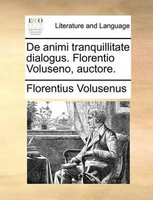 de Animi Tranquillitate Dialogus. Florentio Voluseno, Auctore.