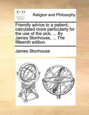 Friendly Advice to a Patient; Calculated More Particularly for the Use of the Sick, ... by James Stonhouse, ... the Fifteenth Edition.