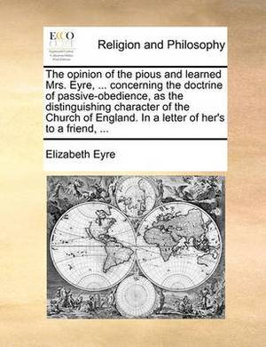 The Opinion of the Pious and Learned Mrs. Eyre, ... Concerning the Doctrine of Passive-Obedience, as the Distinguishing Character of the Church of England. in a Letter of Her's to a Friend, ...