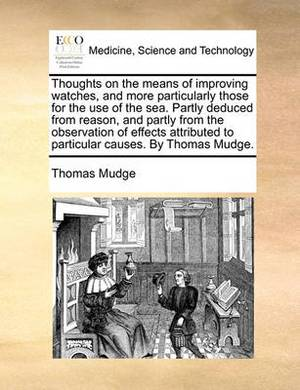 Thoughts on the Means of Improving Watches, and More Particularly Those for the Use of the Sea. Partly Deduced from Reason, and Partly from the Observation of Effects Attributed to Particular Causes. by Thomas Mudge.