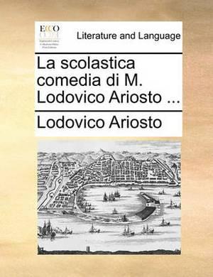 La Scolastica Comedia Di M. Lodovico Ariosto ...
