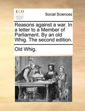 Reasons Against a War. in a Letter to a Member of Parliament. by an Old Whig. the Second Edition.