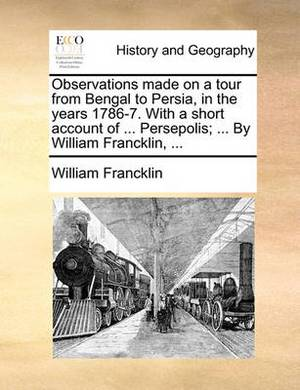 Observations Made on a Tour from Bengal to Persia, in the Years 1786-7. with a Short Account of ... Persepolis; ... by William Francklin, ...