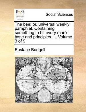 The Bee: Or, Universal Weekly Pamphlet. Containing Something to Hit Every Man's Taste and Principles. ... Volume 3 of 9