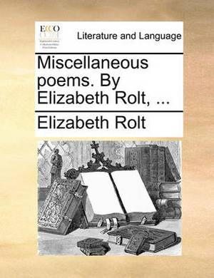 Miscellaneous Poems. by Elizabeth Rolt, ...