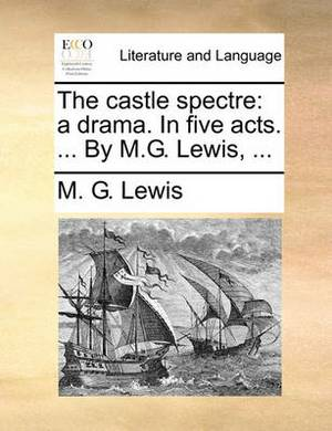 The Castle Spectre: A Drama. in Five Acts. ... by M.G. Lewis, ...