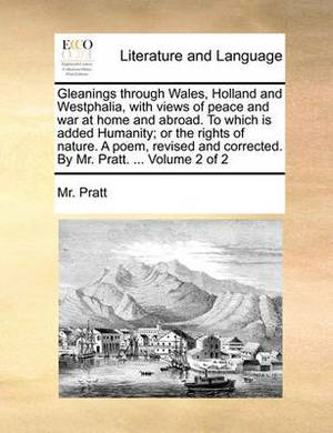 Gleanings Through Wales, Holland and Westphalia, with Views of Peace and War at Home and Abroad. to Which Is Added Humanity; Or the Rights of Nature. a Poem, Revised and Corrected. by Mr. Pratt. ... Volume 2 of 2