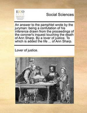 An Answer to the Pamphlet Wrote by the Juryman: Being a Confutation of His Inference Drawn from the Proceedings of the Coroner's Inquest Touching the Death of Ann Sharp. by a Lover of Justice. to Which Is Added the Life ... of Ann Sharp.