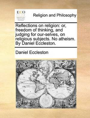Reflections on Religion: Or, Freedom of Thinking, and Judging for Our-Selves, on Religious Subjects. No Atheism. by Daniel Eccleston.