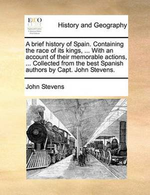 A Brief History of Spain. Containing the Race of Its Kings, ... with an Account of Their Memorable Actions, ... Collected from the Best Spanish Authors by Capt. John Stevens.