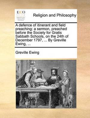A Defence of Itinerant and Field Preaching: A Sermon, Preached Before the Society for Gratis Sabbath Schools, on the 24th of December 1797, ... by Greville Ewing, ...