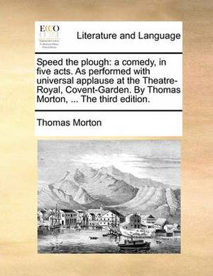 Speed the Plough: A Comedy, in Five Acts. as Performed with Universal Applause at the Theatre-Royal, Covent-Garden. by Thomas Morton, ... the Third Edition.