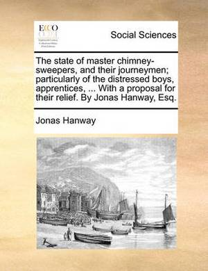 The State of Master Chimney-Sweepers, and Their Journeymen; Particularly of the Distressed Boys, Apprentices, ... with a Proposal for Their Relief. by Jonas Hanway, Esq.