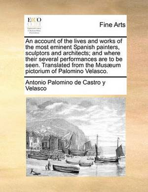 An Account of the Lives and Works of the Most Eminent Spanish Painters, Sculptors and Architects; And Where Their Several Performances Are to Be Seen. Translated from the Musaeum Pictorium of Palomino Velasco.