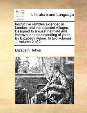 Instructive Rambles Extended in London, and the Adjacent Villages. Designed to Amuse the Mind and Improve the Understanding of Youth. by Elizabeth Helme. in Two Volumes. ... Volume 2 of 2