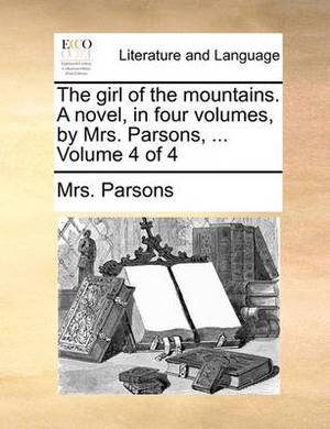 The Girl of the Mountains. a Novel, in Four Volumes, by Mrs. Parsons, ... Volume 4 of 4