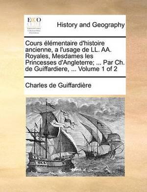 Cours Lmentaire D'Histoire Ancienne, A L'Usage de LL. AA. Royales, Mesdames Les Princesses D'Angleterre; ... Par Ch. de Guiffardiere, ... Volume 1 of 2