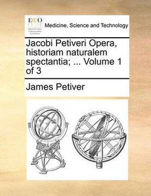 Jacobi Petiveri Opera, Historiam Naturalem Spectantia; ... Volume 1 of 3