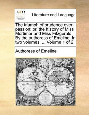 The Triumph of Prudence Over Passion: Or, the History of Miss Mortimer and Miss Fitzgerald. by the Authoress of Emeline. in Two Volumes. ... Volume 1 of 2