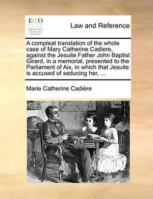 A Compleat Translation of the Whole Case of Mary Catherine Cadiere, Against the Jesuite Father John Baptist Girard, in a Memorial, Presented to the Parliament of AIX, in Which That Jesuite Is Accused of Seducing Her, ...