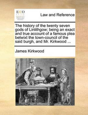 The History of the Twenty Seven Gods of Linlithgow; Being an Exact and True Account of a Famous Plea Betwixt the Town-Council of the Said Burgh, and Mr. Kirkwood ...