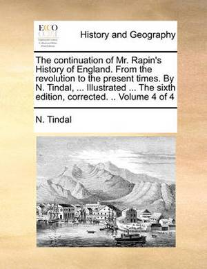 The Continuation of Mr. Rapin's History of England. from the Revolution to the Present Times. by N. Tindal, ... Illustrated ... the Sixth Edition, Corrected. .. Volume 4 of 4