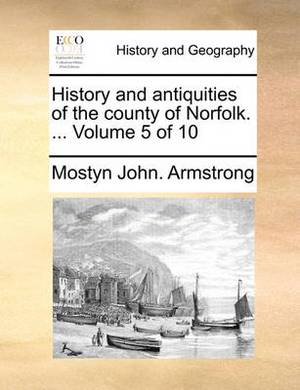 History and Antiquities of the County of Norfolk. ... Volume 5 of 10