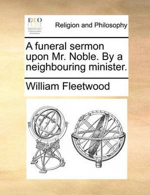 A Funeral Sermon Upon Mr. Noble. by a Neighbouring Minister.