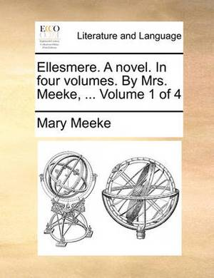 Ellesmere. a Novel. in Four Volumes. by Mrs. Meeke, ... Volume 1 of 4