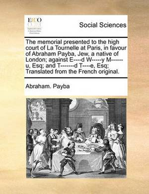 The Memorial Presented to the High Court of La Tournelle at Paris, in Favour of Abraham Payba, Jew, a Native of London; Against E----D W-----Y M------U, Esq; And T-------D T----E, Esq; Translated from the French Original.